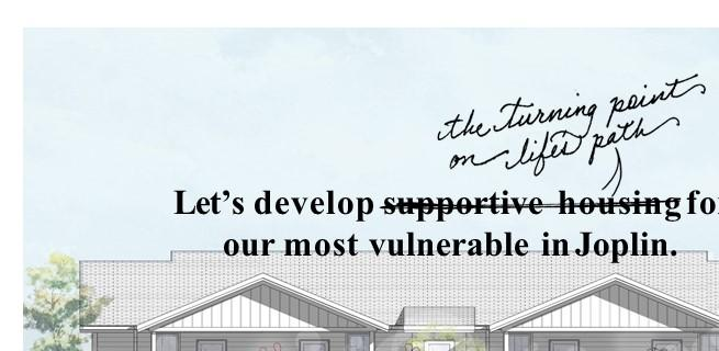 Joplin Bungalows will be an affordable home for Seniors and Homeless Veterans located on 26th and McCoy.  A Home Needs a Place to Rest, Share A Meal and Relax.  We need our community to help make this dream a reality!